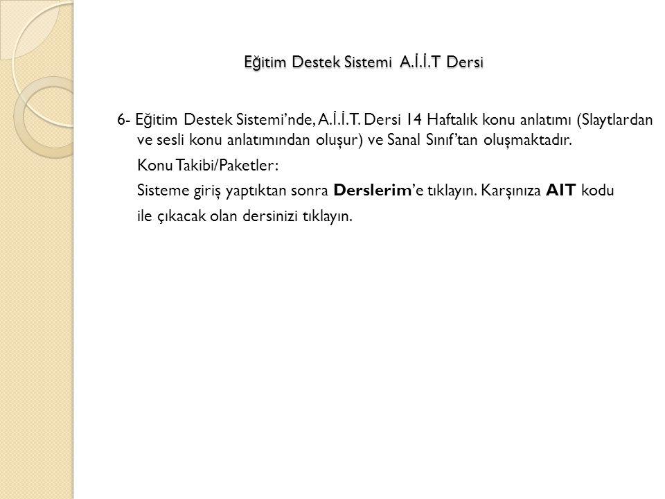 6- E ğ itim Destek Sistemi'nde, A. İ. İ.T. Dersi 14 Haftalık konu anlatımı (Slaytlardan ve sesli konu anlatımından oluşur) ve Sanal Sınıf'tan oluşmakt