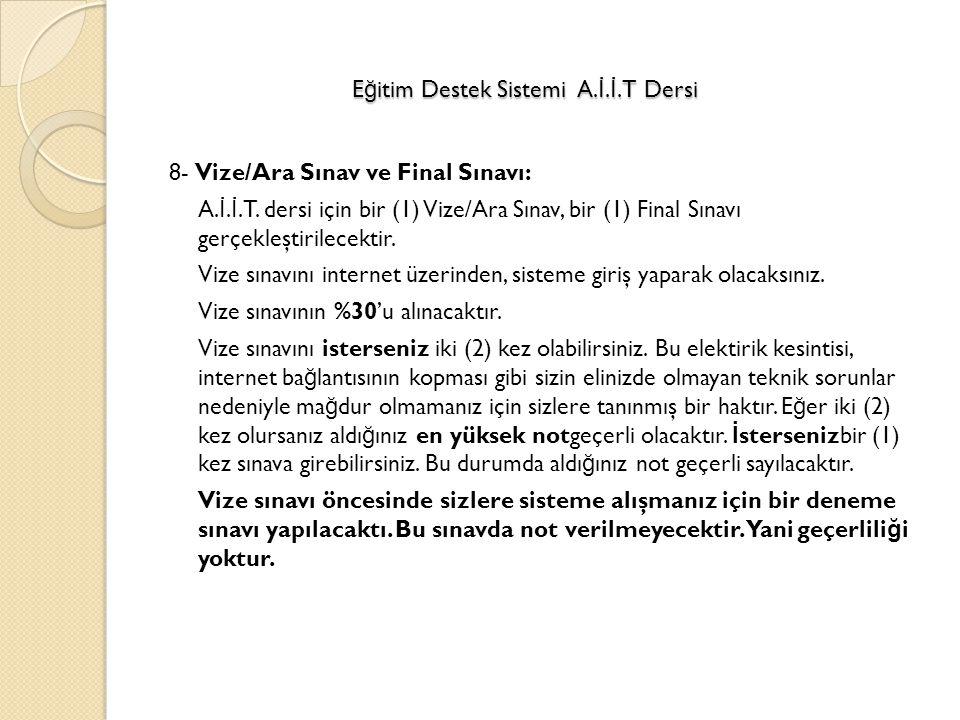 8- Vize/Ara Sınav ve Final Sınavı: A. İ. İ.T. dersi için bir (1) Vize/Ara Sınav, bir (1) Final Sınavı gerçekleştirilecektir. Vize sınavını internet üz