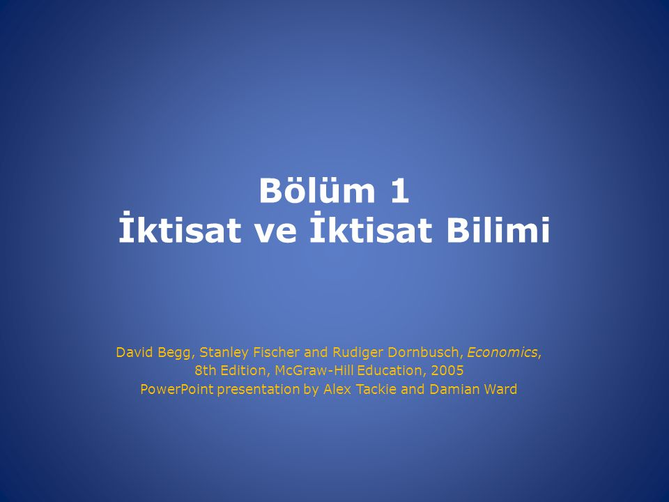 Bölüm 1 İktisat ve İktisat Bilimi David Begg, Stanley Fischer and Rudiger Dornbusch, Economics, 8th Edition, McGraw-Hill Education, 2005 PowerPoint pr