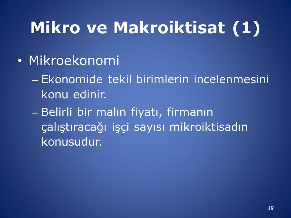 Mikro ve Makroiktisat (1) Mikroekonomi – Ekonomide tekil birimlerin incelenmesini konu edinir. – Belirli bir malın fiyatı, firmanın çalıştıracağı işçi