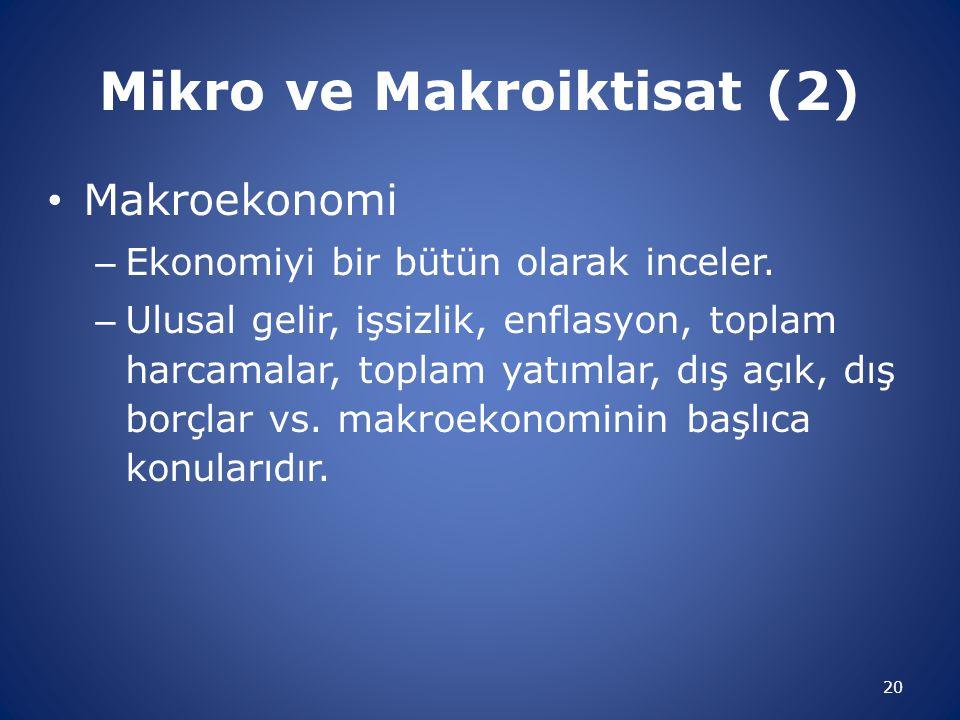 Mikro ve Makroiktisat (2) Makroekonomi – Ekonomiyi bir bütün olarak inceler. – Ulusal gelir, işsizlik, enflasyon, toplam harcamalar, toplam yatımlar,