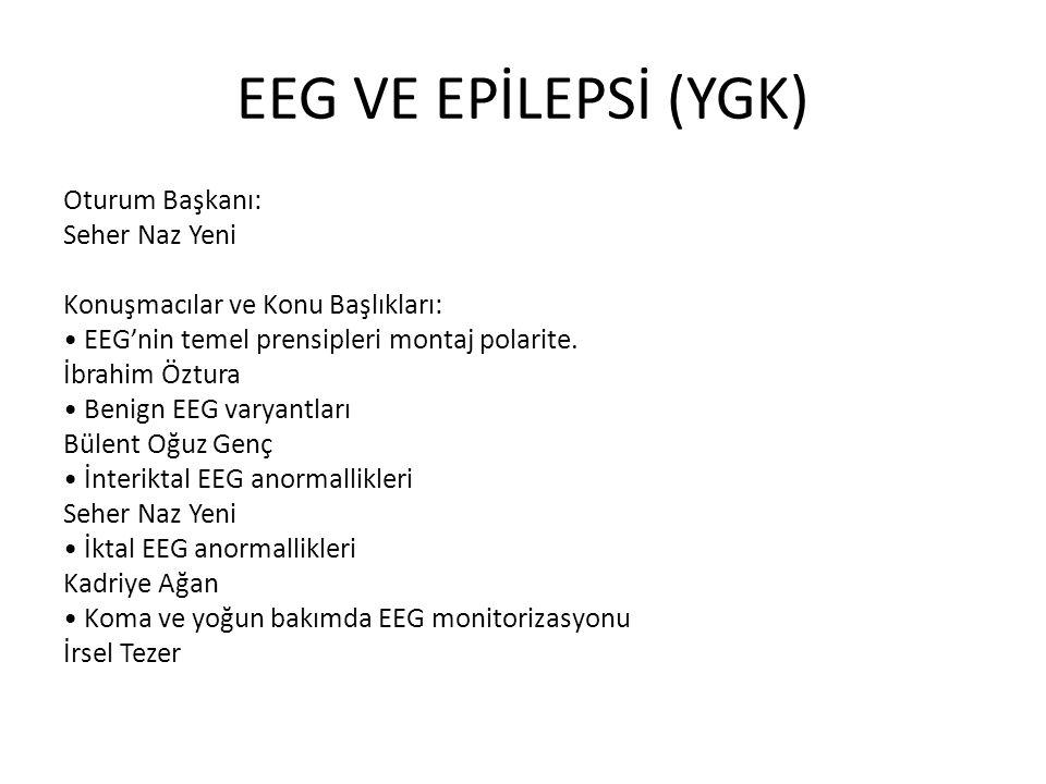 EEG VE EPİLEPSİ (YGK) Oturum Başkanı: Seher Naz Yeni Konuşmacılar ve Konu Başlıkları: EEG'nin temel prensipleri montaj polarite. İbrahim Öztura Benign