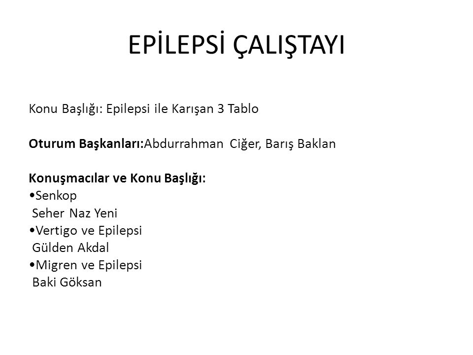 EPİLEPSİ ÇALIŞTAYI Konu Başlığı: Epilepsi ile Karışan 3 Tablo Oturum Başkanları:Abdurrahman Ciğer, Barış Baklan Konuşmacılar ve Konu Başlığı: Senkop S