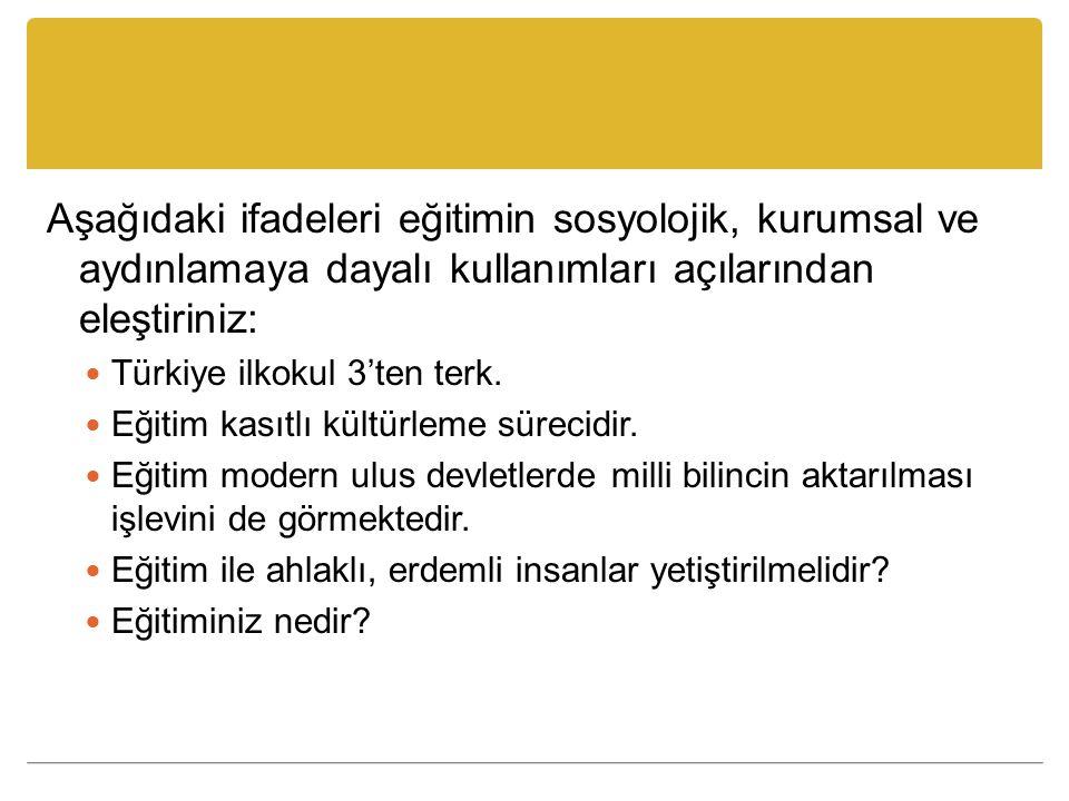 Aşağıdaki ifadeleri eğitimin sosyolojik, kurumsal ve aydınlamaya dayalı kullanımları açılarından eleştiriniz: Türkiye ilkokul 3'ten terk. Eğitim kasıt