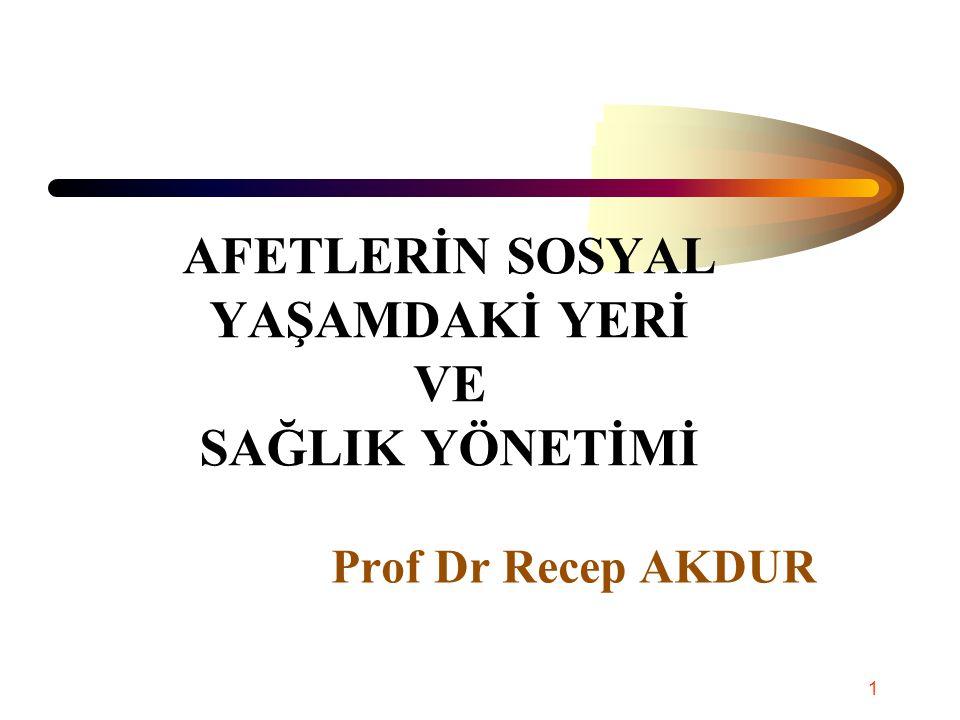 AFETLERİN SOSYAL YAŞAMDAKİ YERİ VE SAĞLIK YÖNETİMİ Prof Dr Recep AKDUR 1