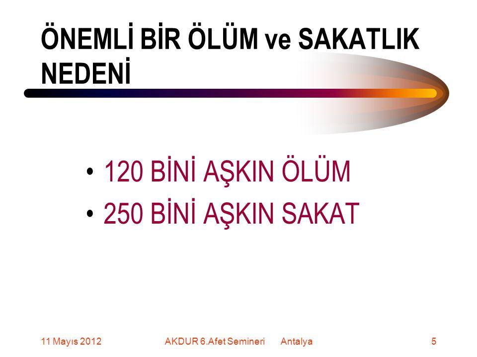ÖNEMLİ BİR ÖLÜM ve SAKATLIK NEDENİ 120 BİNİ AŞKIN ÖLÜM 250 BİNİ AŞKIN SAKAT 11 Mayıs 20125AKDUR 6.Afet Semineri Antalya