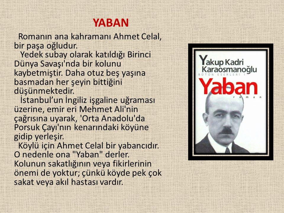 YABAN Romanın ana kahramanı Ahmet Celal, bir paşa oğludur. Yedek subay olarak katıldığı Birinci Dünya Savaşı'nda bir kolunu kaybetmiştir. Daha otuz be