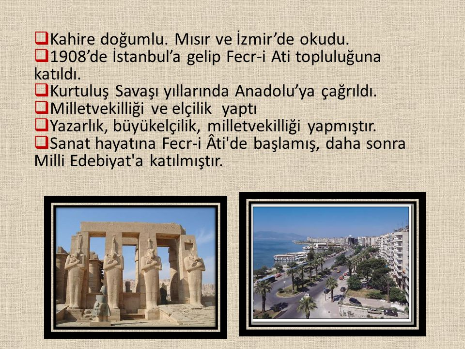  Kahire doğumlu. Mısır ve İzmir'de okudu.  1908'de İstanbul'a gelip Fecr-i Ati topluluğuna katıldı.  Kurtuluş Savaşı yıllarında Anadolu'ya çağrıldı
