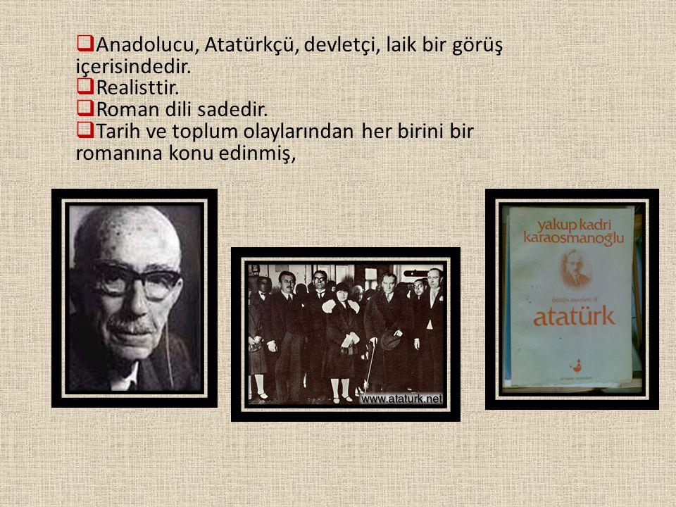  Anadolucu, Atatürkçü, devletçi, laik bir görüş içerisindedir.  Realisttir.  Roman dili sadedir.  Tarih ve toplum olaylarından her birini bir roma