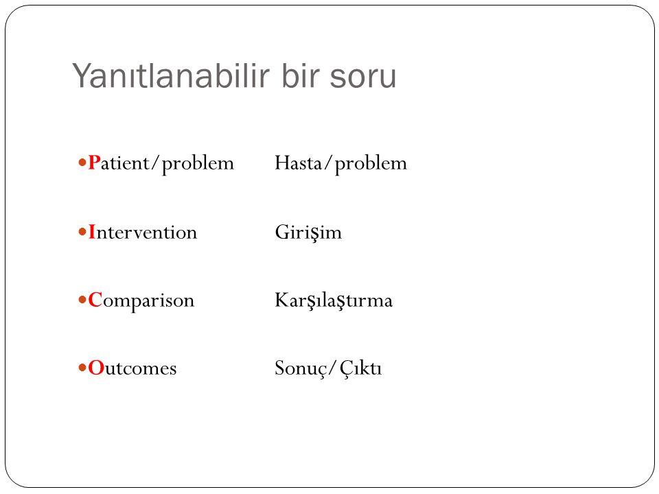 Yanıtlanabilir bir soru Patient/problemHasta/problem InterventionGiri ş im ComparisonKar ş ıla ş tırma OutcomesSonuç/Çıktı