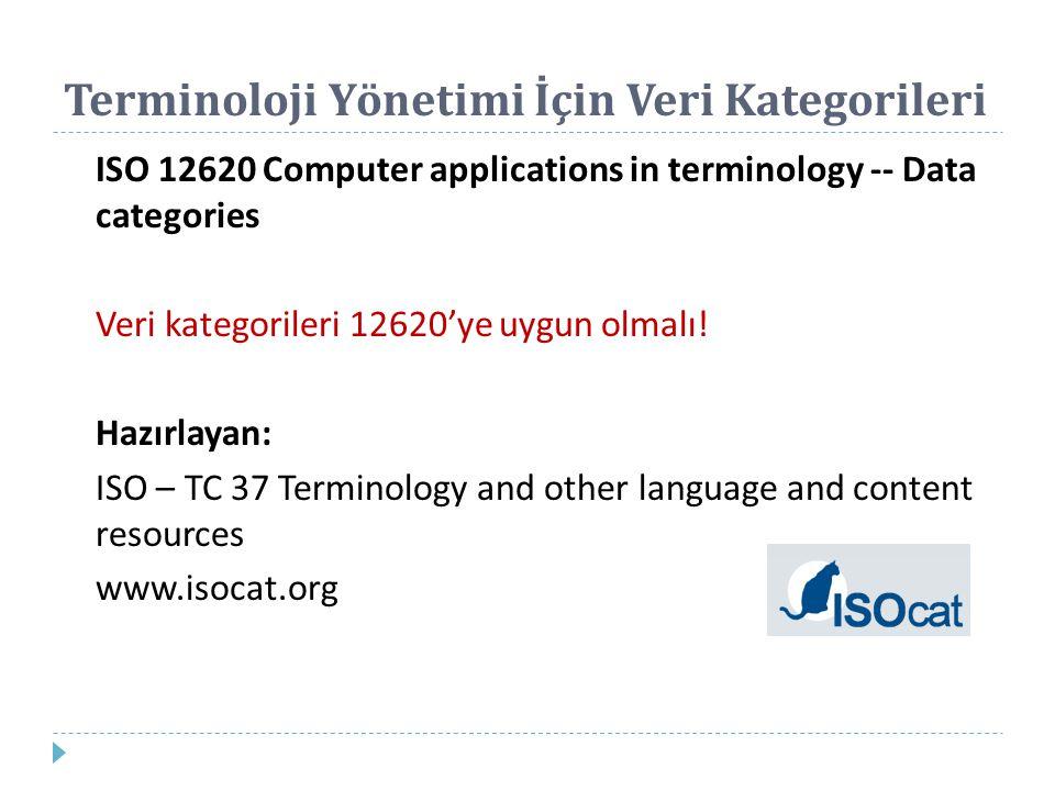 Terminoloji Yönetimi İçin Veri Kategorileri ISO 12620 Computer applications in terminology -- Data categories Veri kategorileri 12620'ye uygun olmalı!