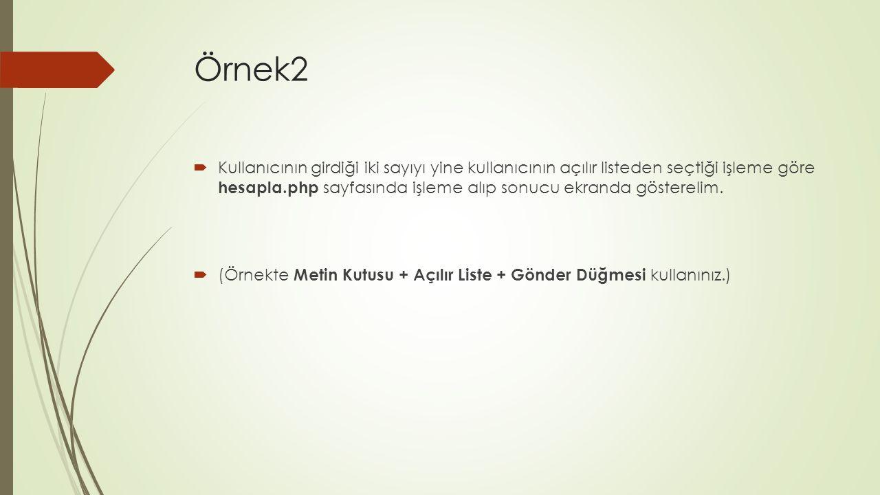 Örnek2  Kullanıcının girdiği iki sayıyı yine kullanıcının açılır listeden seçtiği işleme göre hesapla.php sayfasında işleme alıp sonucu ekranda göste