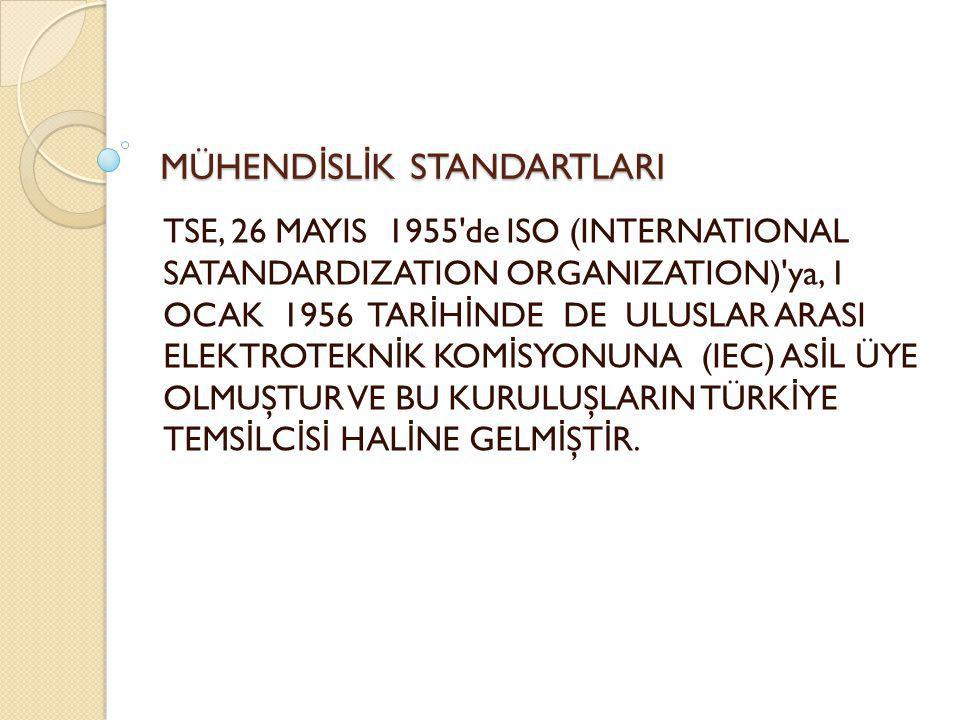 MÜHEND İ SL İ K STANDARTLARI TSE, 26 MAYIS 1955 de ISO (INTERNATIONAL SATANDARDIZATION ORGANIZATION) ya, 1 OCAK 1956 TAR İ H İ NDE DE ULUSLAR ARASI ELEKTROTEKN İ K KOM İ SYONUNA (IEC) AS İ L ÜYE OLMUŞTUR VE BU KURULUŞLARIN TÜRK İ YE TEMS İ LC İ S İ HAL İ NE GELM İ ŞT İ R.