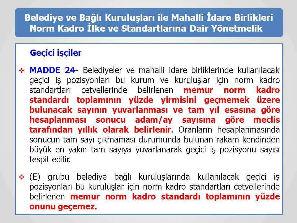 Belediye ve Bağlı Kuruluşları ile Mahalli İdare Birlikleri Norm Kadro İlke ve Standartlarına Dair Yönetmelik Geçici işçiler  MADDE 24- Belediyeler ve