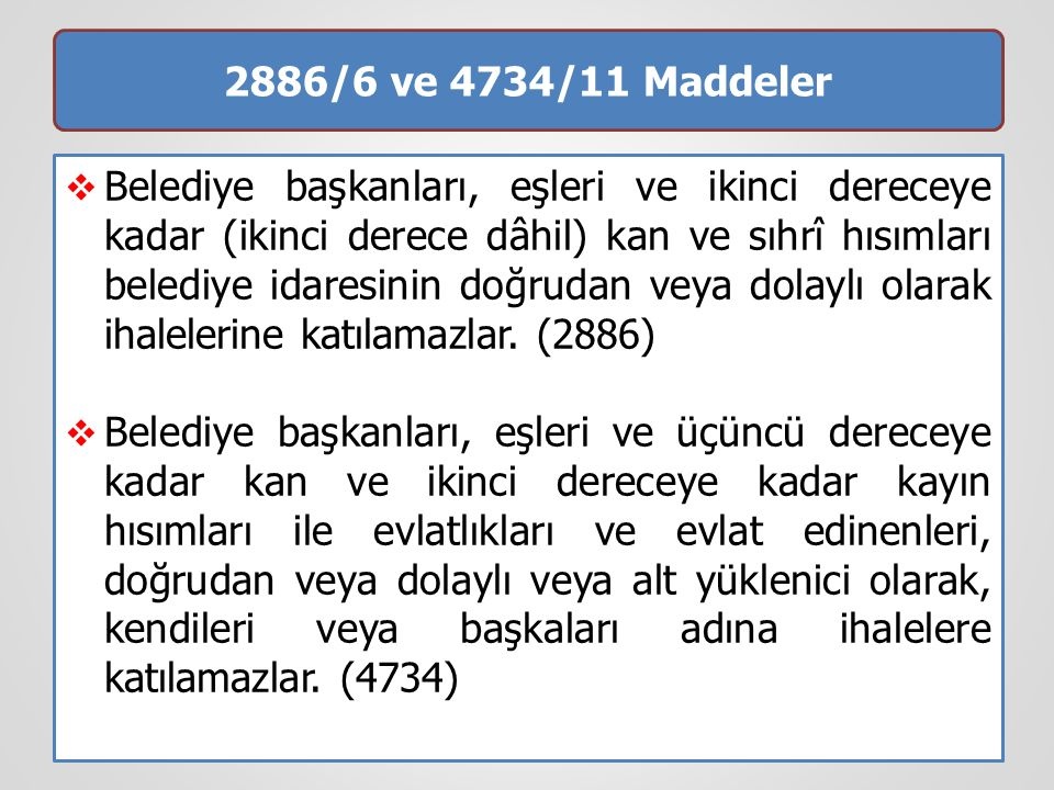 2886/6 ve 4734/11 Maddeler  Belediye başkanları, eşleri ve ikinci dereceye kadar (ikinci derece dâhil) kan ve sıhrî hısımları belediye idaresinin doğ