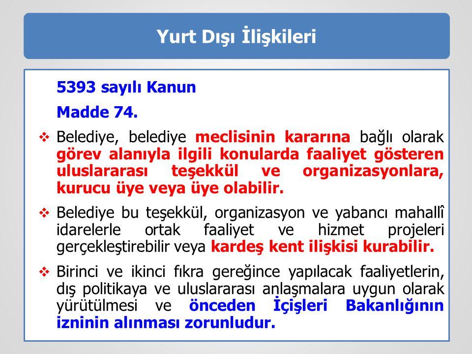 Yurt Dışı İlişkileri 5393 sayılı Kanun Madde 74.  Belediye, belediye meclisinin kararına bağlı olarak görev alanıyla ilgili konularda faaliyet göster