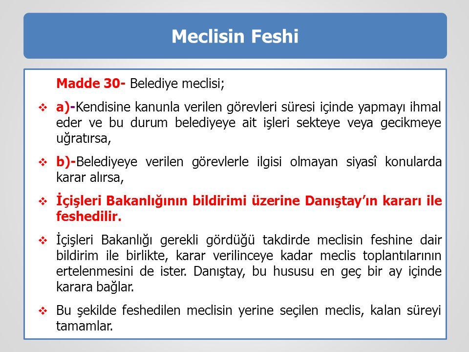 Meclisin Feshi Madde 30- Belediye meclisi;  a)-Kendisine kanunla verilen görevleri süresi içinde yapmayı ihmal eder ve bu durum belediyeye ait işleri