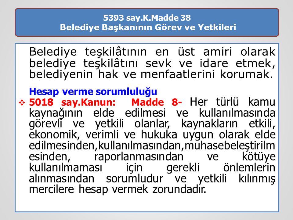 5393 say.K.Madde 38 Belediye Başkanının Görev ve Yetkileri Belediye teşkilâtının en üst amiri olarak belediye teşkilâtını sevk ve idare etmek, belediy