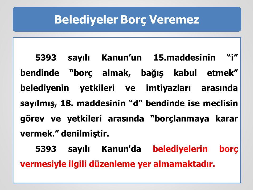 """Belediyeler Borç Veremez 5393 sayılı Kanun'un 15.maddesinin """"i"""" bendinde """"borç almak, bağış kabul etmek"""" belediyenin yetkileri ve imtiyazları arasında"""