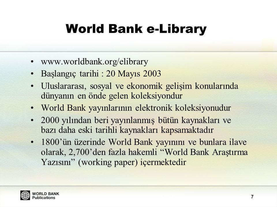 7 World Bank e-Library www.worldbank.org/elibrary Başlangıç tarihi : 20 Mayıs 2003 Uluslararası, sosyal ve ekonomik gelişim konularında dünyanın en önde gelen koleksiyondur World Bank yayınlarının elektronik koleksiyonudur 2000 yılından beri yayınlanmış bütün kaynakları ve bazı daha eski tarihli kaynakları kapsamaktadır 1800'ün üzerinde World Bank yayınını ve bunlara ilave olarak, 2,700'den fazla hakemli World Bank Araştırma Yazısını (working paper) içermektedir