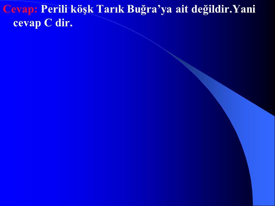 Soru-19: Aşağıdaki eserlerin hangisi Tarık Buğra'ya ait değildir? A)Osmacık B)İbiş'in rüyası C)Perili köşk D)Küçük ağa