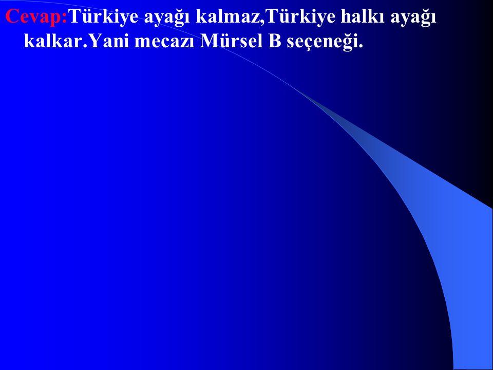 """Soru-7: """"Bu olay üzerine Türkiye ayağı kalktı""""aşağıdaki sanatlardan hangisi vardır? A)İntak B) Mecazı Mürsel C)Benzetme D)Abartma"""