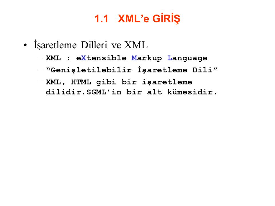 1.1 XML'e GİRİŞ İşaretleme Dilleri ve XML –XML : eXtensible Markup Language – Genişletilebilir İşaretleme Dili –XML, HTML gibi bir işaretleme dilidir.SGML'in bir alt kümesidir.
