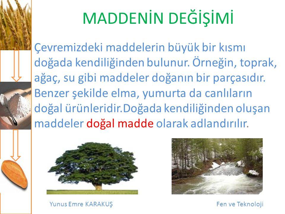 Yunus Emre KARAKUŞFen ve Teknoloji MADDENİN DEĞİŞİMİ Çevremizdeki maddelerin büyük bir kısmı doğada kendiliğinden bulunur. Örneğin, toprak, ağaç, su g