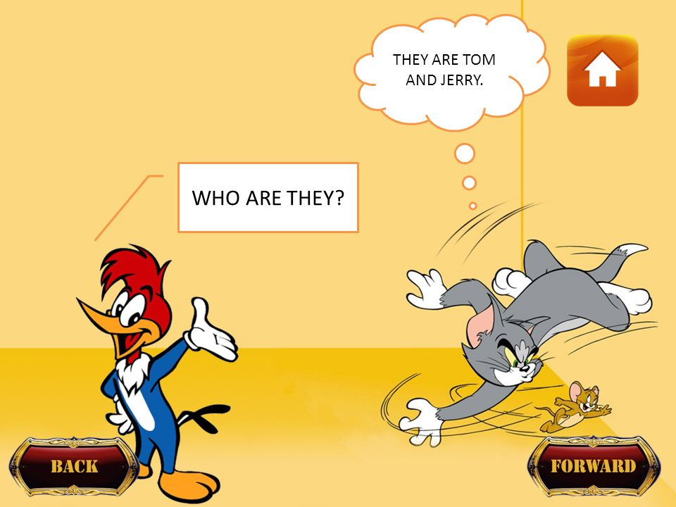 WHO ARE THEY? THEY ARE TOM AND JERRY.