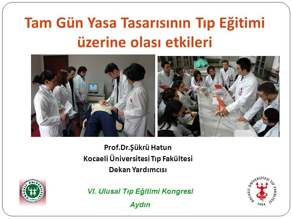 Tam Gün Yasa Tasarısının Tıp Eğitimi üzerine olası etkileri Prof.Dr.Şükrü Hatun Kocaeli Üniversitesi Tıp Fakültesi Dekan Yardımcısı VI.