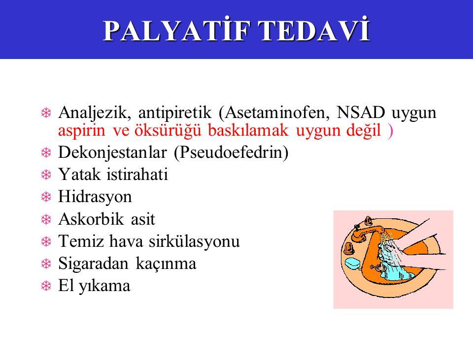 PALYATİF TEDAVİ  Analjezik, antipiretik (Asetaminofen, NSAD uygun aspirin ve öksürüğü baskılamak uygun değil )  Dekonjestanlar (Pseudoefedrin)  Yatak istirahati  Hidrasyon  Askorbik asit  Temiz hava sirkülasyonu  Sigaradan kaçınma  El yıkama