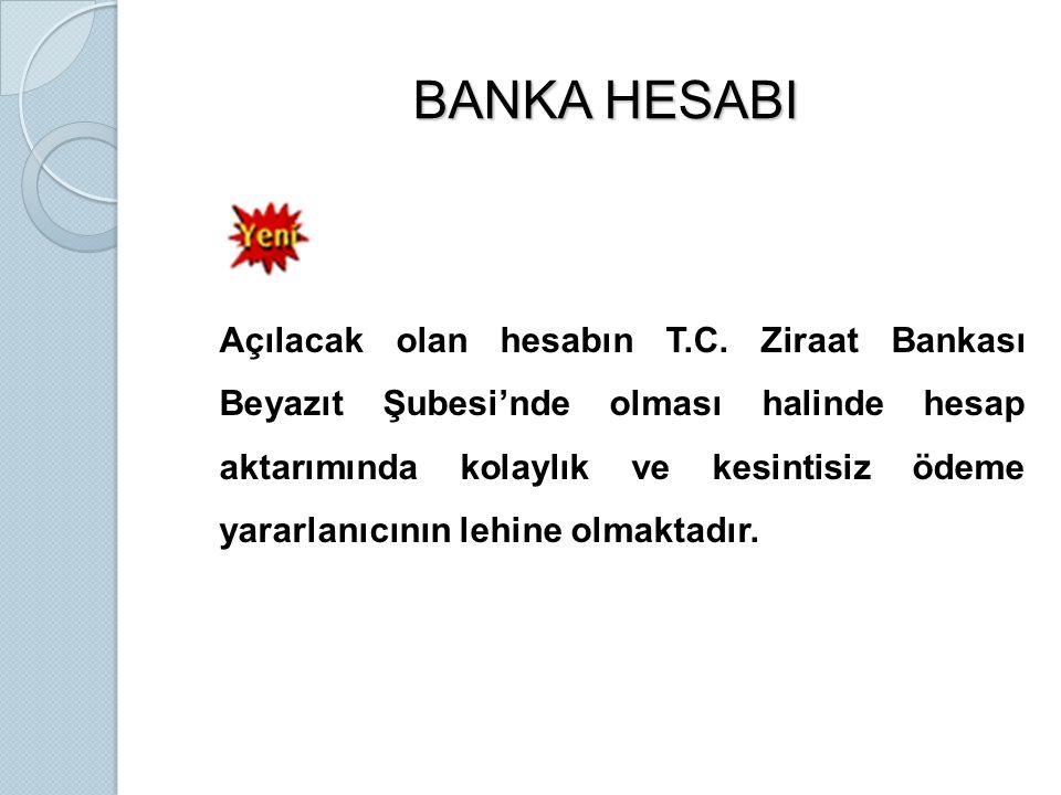 BANKA HESABI Açılacak olan hesabın T.C. Ziraat Bankası Beyazıt Şubesi'nde olması halinde hesap aktarımında kolaylık ve kesintisiz ödeme yararlanıcının