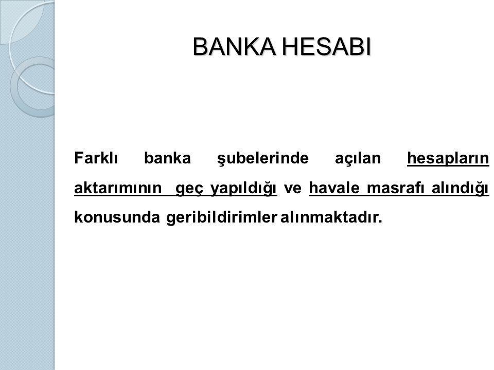 BANKA HESABI Farklı banka şubelerinde açılan hesapların aktarımının geç yapıldığı ve havale masrafı alındığı konusunda geribildirimler alınmaktadır.