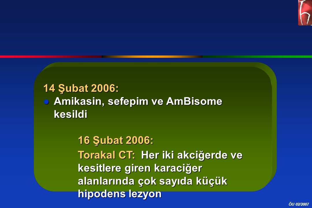 ÖU 02/2007 14 Şubat 2006: ●Amikasin, sefepim ve AmBisome kesildi 16 Şubat 2006: Torakal CT: Her iki akciğerde ve kesitlere giren karaciğer alanlarında çok sayıda küçük hipodens lezyon