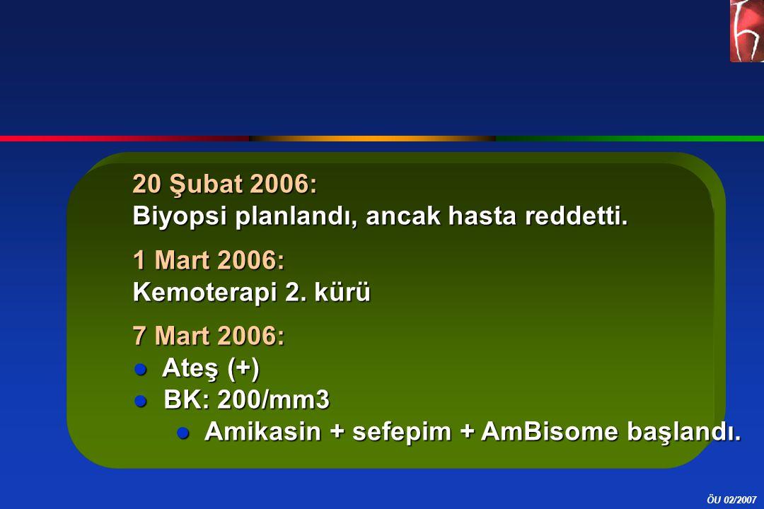 ÖU 02/2007 20 Şubat 2006: Biyopsi planlandı, ancak hasta reddetti. 1 Mart 2006: Kemoterapi 2. kürü 7 Mart 2006: ● Ateş (+) ● BK: 200/mm3 ● Amikasin +