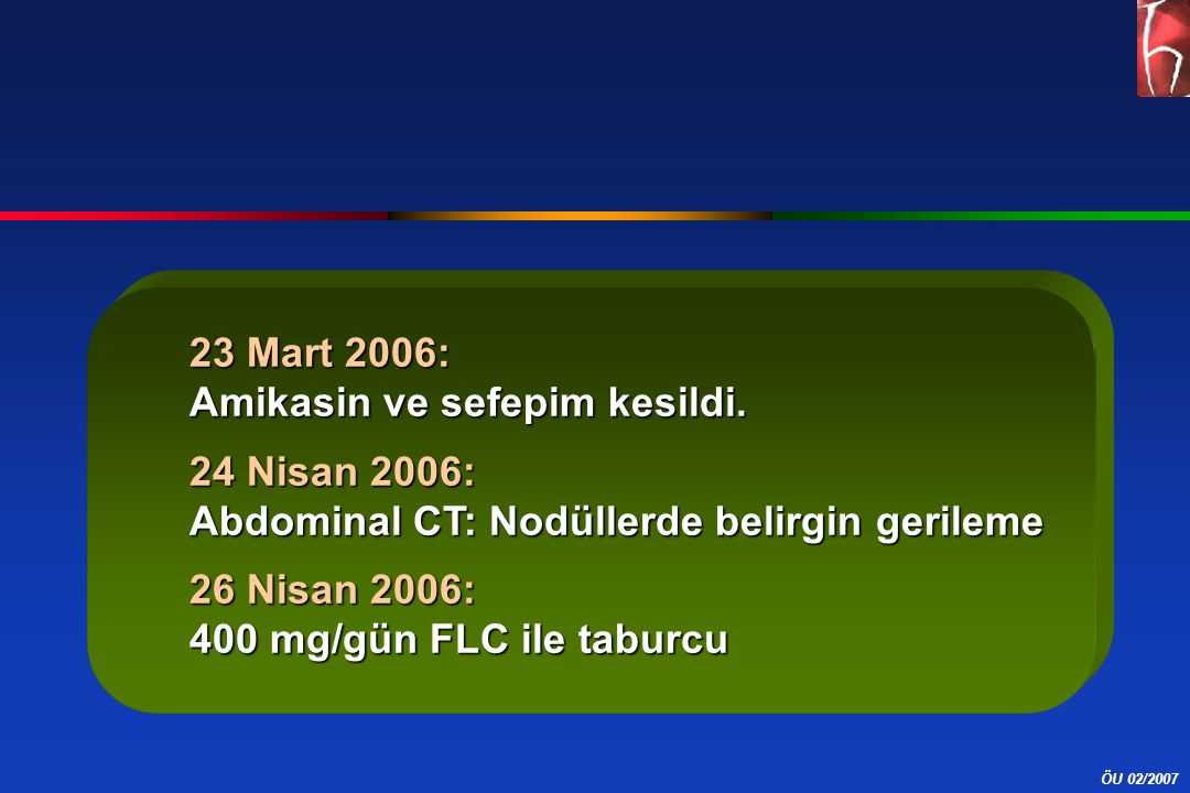 ÖU 02/2007 23 Mart 2006: Amikasin ve sefepim kesildi. 24 Nisan 2006: Abdominal CT: Nodüllerde belirgin gerileme 26 Nisan 2006: 400 mg/gün FLC ile tabu