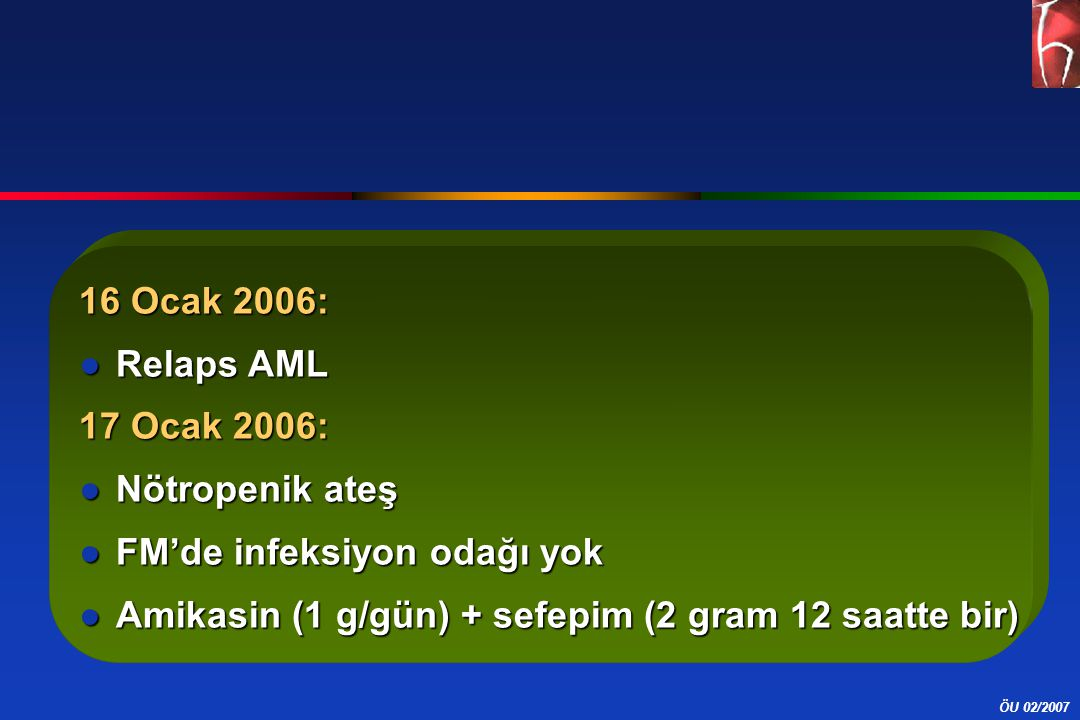 ÖU 02/2007 16 Ocak 2006: ●Relaps AML 17 Ocak 2006: ●Nötropenik ateş ●FM'de infeksiyon odağı yok ●Amikasin (1 g/gün) + sefepim (2 gram 12 saatte bir)