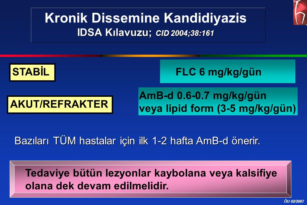 ÖU 02/2007 Kronik Dissemine Kandidiyazis IDSA Kılavuzu; CID 2004;38:161 STABİL AKUT/REFRAKTER FLC 6 mg/kg/gün AmB-d 0.6-0.7 mg/kg/gün veya lipid form (3-5 mg/kg/gün) Tedaviye bütün lezyonlar kaybolana veya kalsifiye olana dek devam edilmelidir.