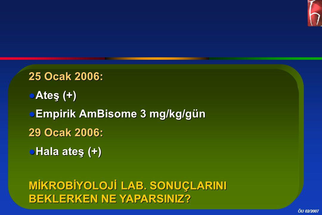 ÖU 02/2007 25 Ocak 2006: ●Ateş (+) ●Empirik AmBisome 3 mg/kg/gün 29 Ocak 2006: ●Hala ateş (+) MİKROBİYOLOJİ LAB. SONUÇLARINI BEKLERKEN NE YAPARSINIZ?