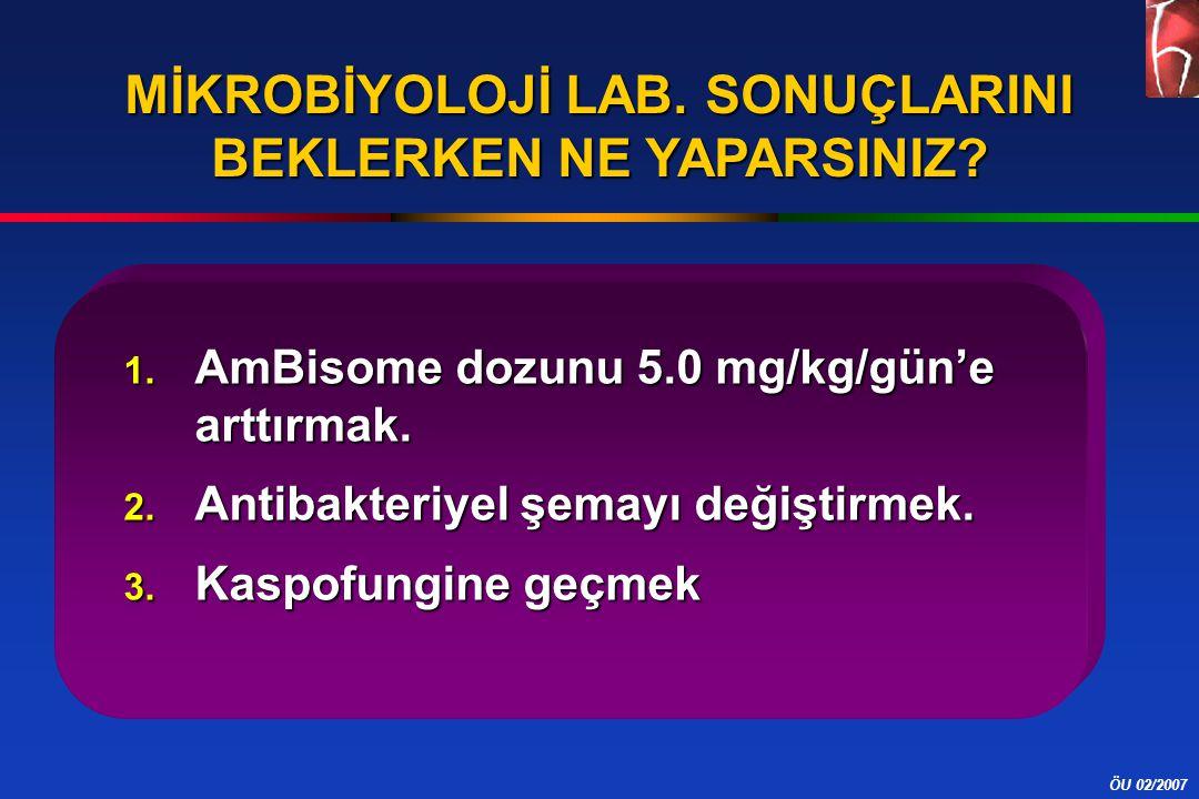 ÖU 02/2007 MİKROBİYOLOJİ LAB. SONUÇLARINI BEKLERKEN NE YAPARSINIZ? 1. AmBisome dozunu 5.0 mg/kg/gün'e arttırmak. 2. Antibakteriyel şemayı değiştirmek.