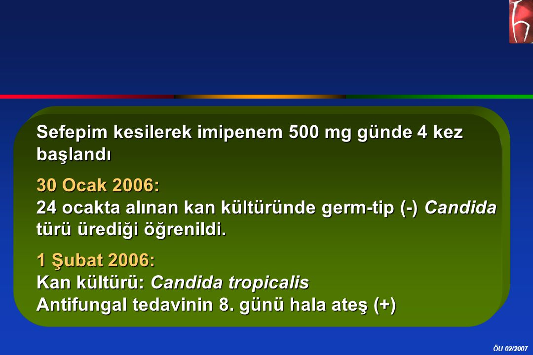 ÖU 02/2007 Sefepim kesilerek imipenem 500 mg günde 4 kez başlandı 30 Ocak 2006: 24 ocakta alınan kan kültüründe germ-tip (-) Candida türü ürediği öğrenildi.