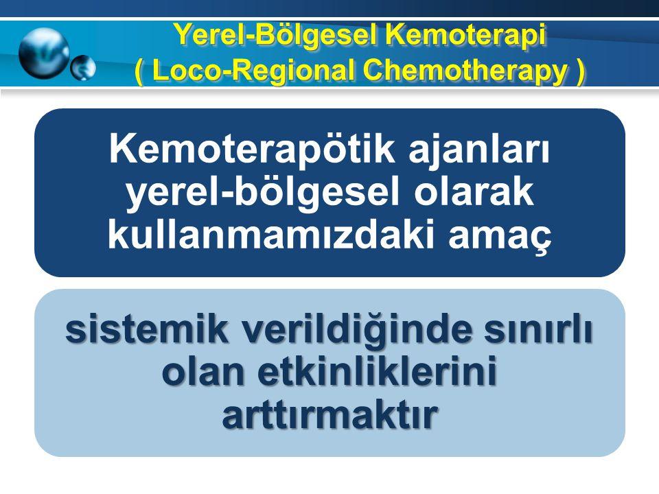 Yerel-Bölgesel Kemoterapi ( Loco-Regional Chemotherapy ) Kemoterapötik ajanları yerel-bölgesel olarak kullanmamızdaki amaç sistemik verildiğinde sınırlı olan etkinliklerini arttırmaktır