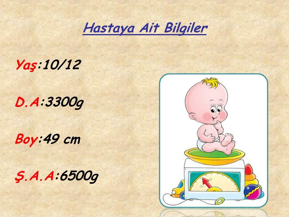 Hastaya Ait Bilgiler Yaş:10/12 D.A:3300g Boy:49 cm Ş.A.A:6500g