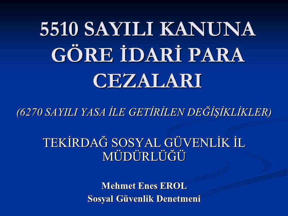 5510 SAYILI KANUNA GÖRE İDARİ PARA CEZALARI (6270 SAYILI YASA İLE GETİRİLEN DEĞİŞİKLİKLER) TEKİRDAĞ SOSYAL GÜVENLİK İL MÜDÜRLÜĞÜ Mehmet Enes EROL Sosy