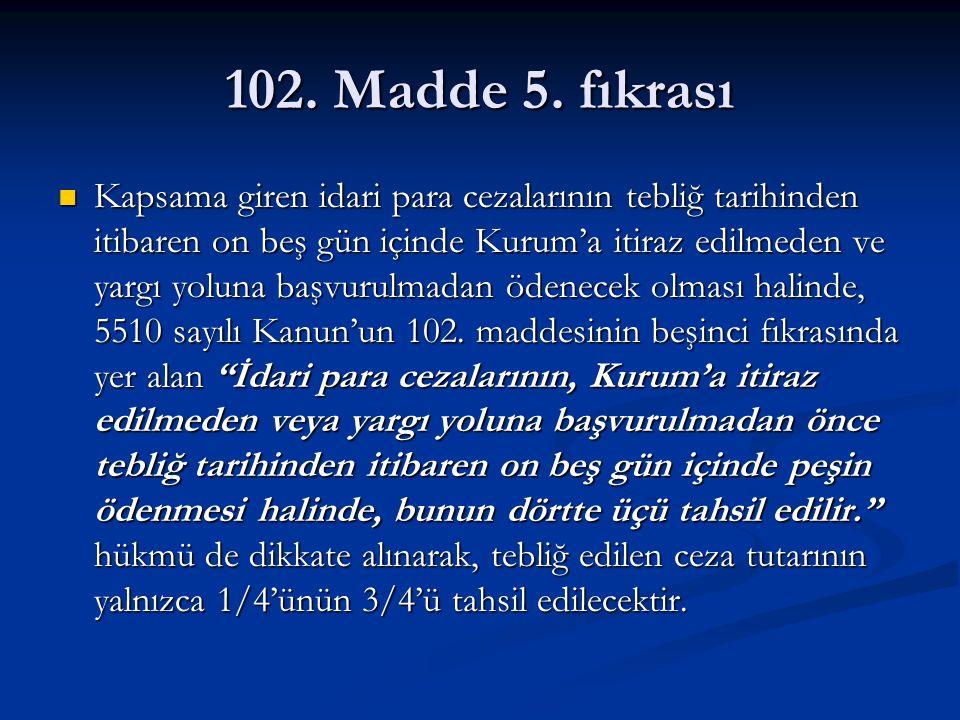 102. Madde 5. fıkrası Kapsama giren idari para cezalarının tebliğ tarihinden itibaren on beş gün içinde Kurum'a itiraz edilmeden ve yargı yoluna başvu