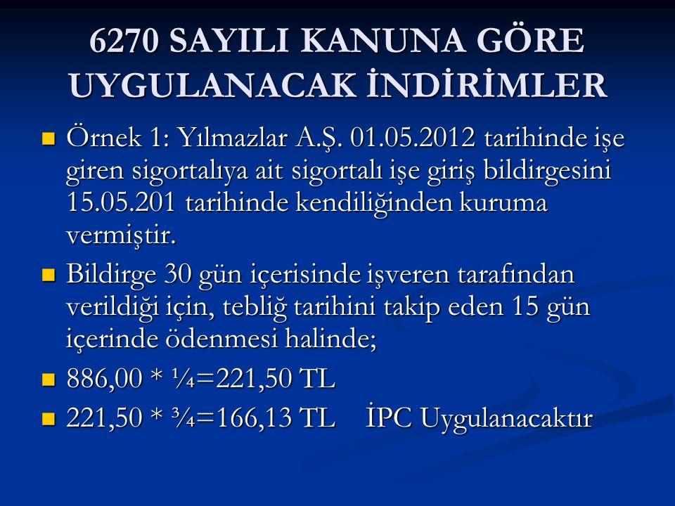 6270 SAYILI KANUNA GÖRE UYGULANACAK İNDİRİMLER Örnek 1: Yılmazlar A.Ş. 01.05.2012 tarihinde işe giren sigortalıya ait sigortalı işe giriş bildirgesini