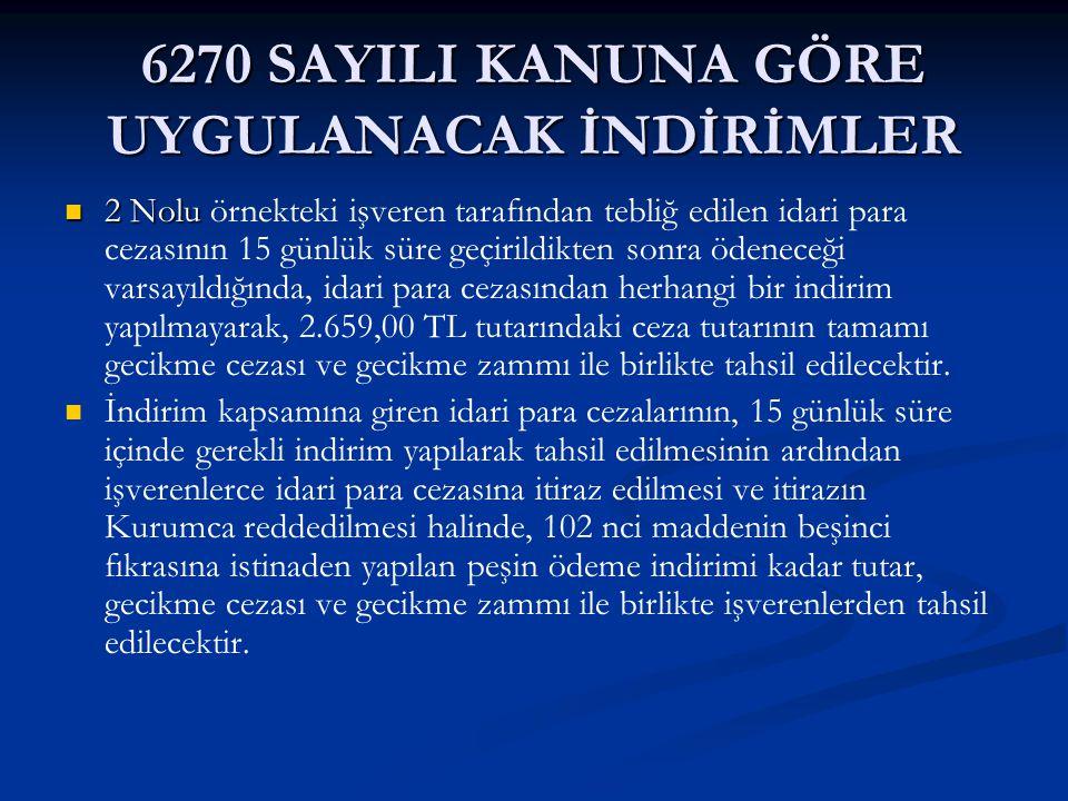 6270 SAYILI KANUNA GÖRE UYGULANACAK İNDİRİMLER 2 Nolu 2 Nolu örnekteki işveren tarafından tebliğ edilen idari para cezasının 15 günlük süre geçirildik