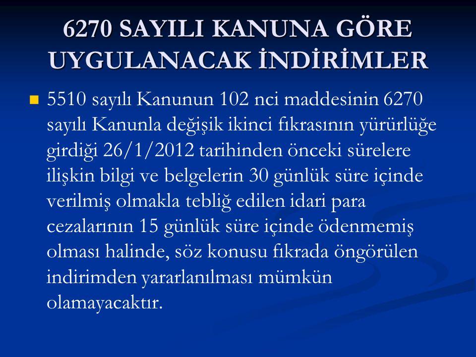 6270 SAYILI KANUNA GÖRE UYGULANACAK İNDİRİMLER 3 nolu örnekteki işveren tarafından 20/2/2012 tarihinde tebliğ edilen idari para cezasının 15 günlük süre geçirildikten sonra ödenecek olduğu varsayıldığında, bu durumda herhangi bir indirim yapılmaksızın 837,00 TL tutarındaki idari para cezası, gecikme cezası ve gecikme zammı ile birlikte tahsil edilecektir.