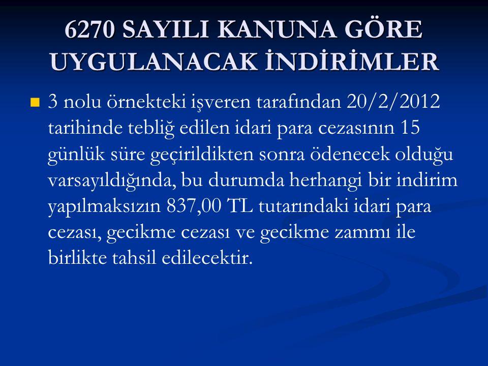 6270 SAYILI KANUNA GÖRE UYGULANACAK İNDİRİMLER 3 nolu örnekteki işveren tarafından 20/2/2012 tarihinde tebliğ edilen idari para cezasının 15 günlük sü