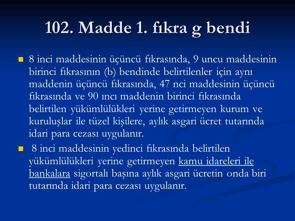 102. Madde 1. fıkra g bendi 8 inci maddesinin üçüncü fıkrasında, 9 uncu maddesinin birinci fıkrasının (b) bendinde belirtilenler için aynı maddenin üç